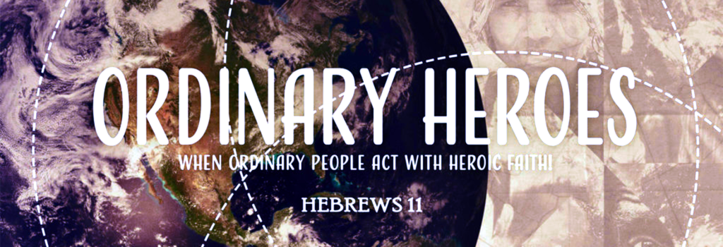 Sermon: Ordinary Heroes - People with Heroic Faith